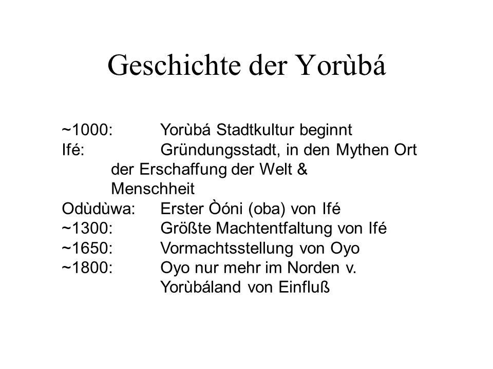 Geschichte der Yorùbá ~1000:Yorùbá Stadtkultur beginnt Ifé:Gründungsstadt, in den Mythen Ort der Erschaffung der Welt & Menschheit Odùdùwa:Erster Òóni