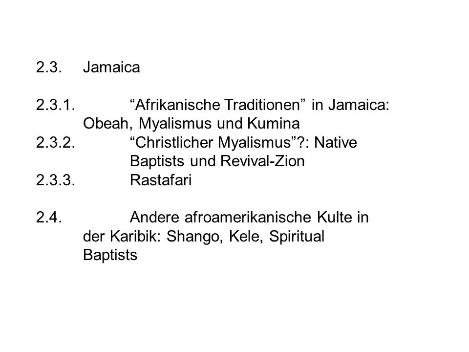 2.3.Jamaica 2.3.1. Afrikanische Traditionen in Jamaica: Obeah, Myalismus und Kumina 2.3.2. Christlicher Myalismus ?: Native Baptists und Revival-Zion 2.3.3.Rastafari 2.4.Andere afroamerikanische Kulte in der Karibik: Shango, Kele, Spiritual Baptists