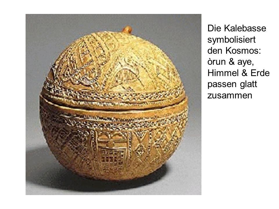 Die Kalebasse symbolisiert den Kosmos: òrun & aye, Himmel & Erde passen glatt zusammen