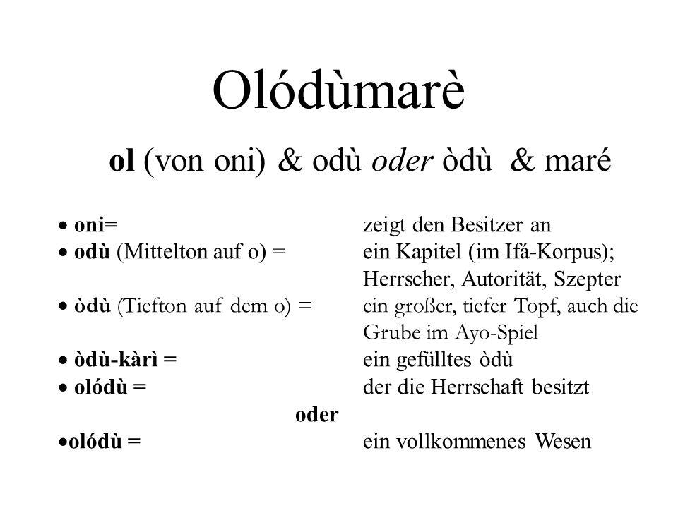 Olódùmarè ol (von oni) & odù oder òdù & maré  oni=zeigt den Besitzer an  odù (Mittelton auf o) = ein Kapitel (im Ifá-Korpus); Herrscher, Autorität,