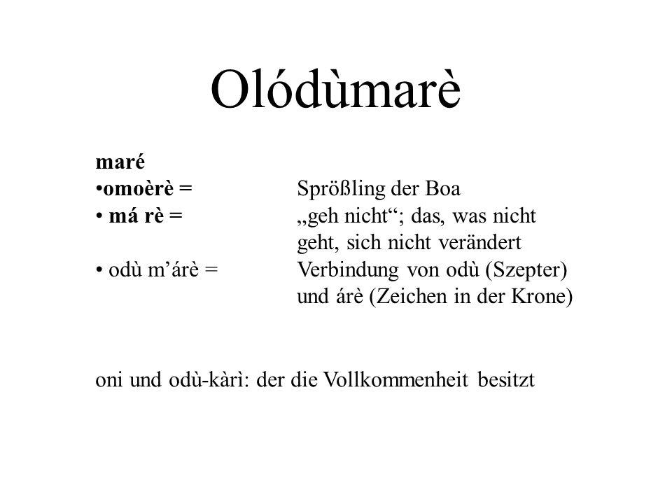 "Olódùmarè maré omoèrè = Sprößling der Boa má rè =""geh nicht""; das, was nicht geht, sich nicht verändert odù m'árè = Verbindung von odù (Szepter) und á"