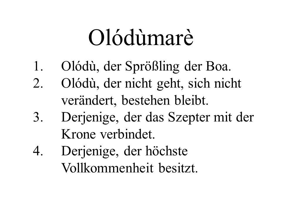 Olódùmarè 1. Olódù, der Sprößling der Boa. 2. Olódù, der nicht geht, sich nicht verändert, bestehen bleibt. 3. Derjenige, der das Szepter mit der Kron