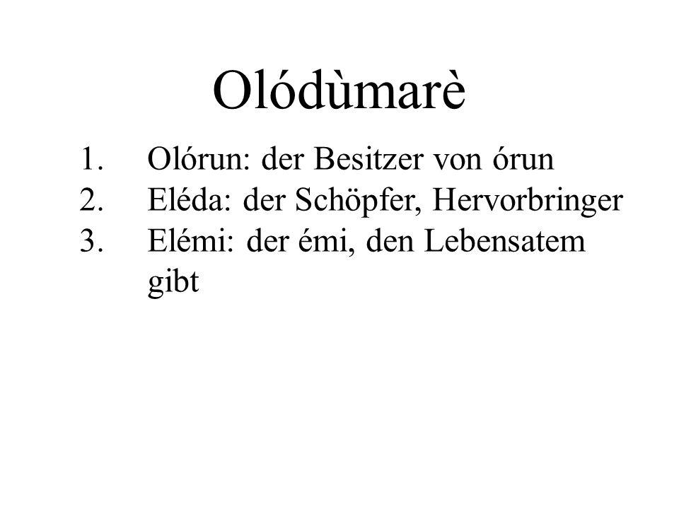 Olódùmarè 1. Olórun: der Besitzer von órun 2. Eléda: der Schöpfer, Hervorbringer 3. Elémi: der émi, den Lebensatem gibt
