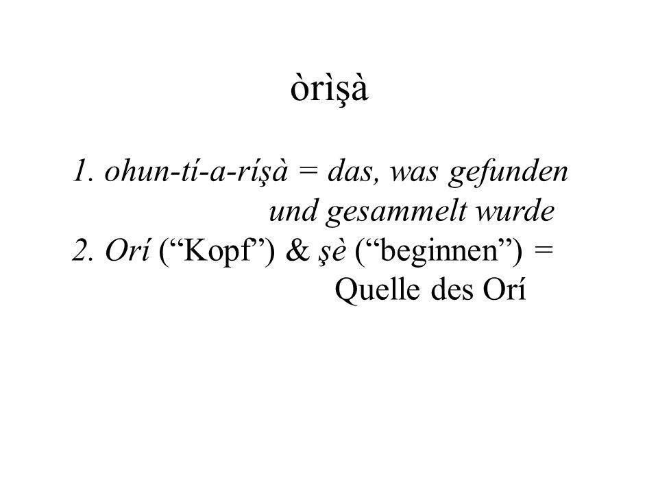 """òrìşà 1. ohun-tí-a-ríşà = das, was gefunden und gesammelt wurde 2. Orí (""""Kopf"""") & şè (""""beginnen"""") = Quelle des Orí"""