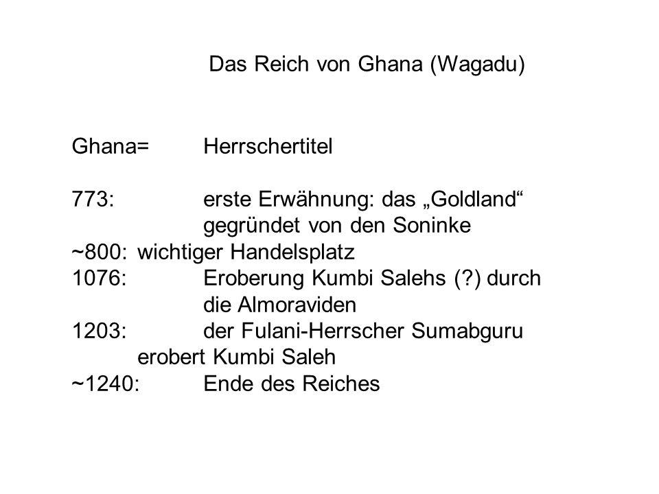 """Das Reich von Ghana (Wagadu) Ghana= Herrschertitel 773: erste Erwähnung: das """"Goldland"""" gegründet von den Soninke ~800:wichtiger Handelsplatz 1076: Er"""