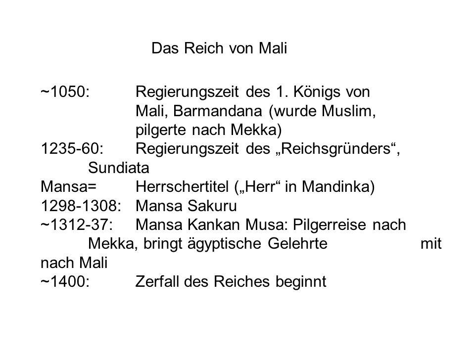 """Das Reich von Mali ~1050:Regierungszeit des 1. Königs von Mali, Barmandana (wurde Muslim, pilgerte nach Mekka) 1235-60:Regierungszeit des """"Reichsgründ"""