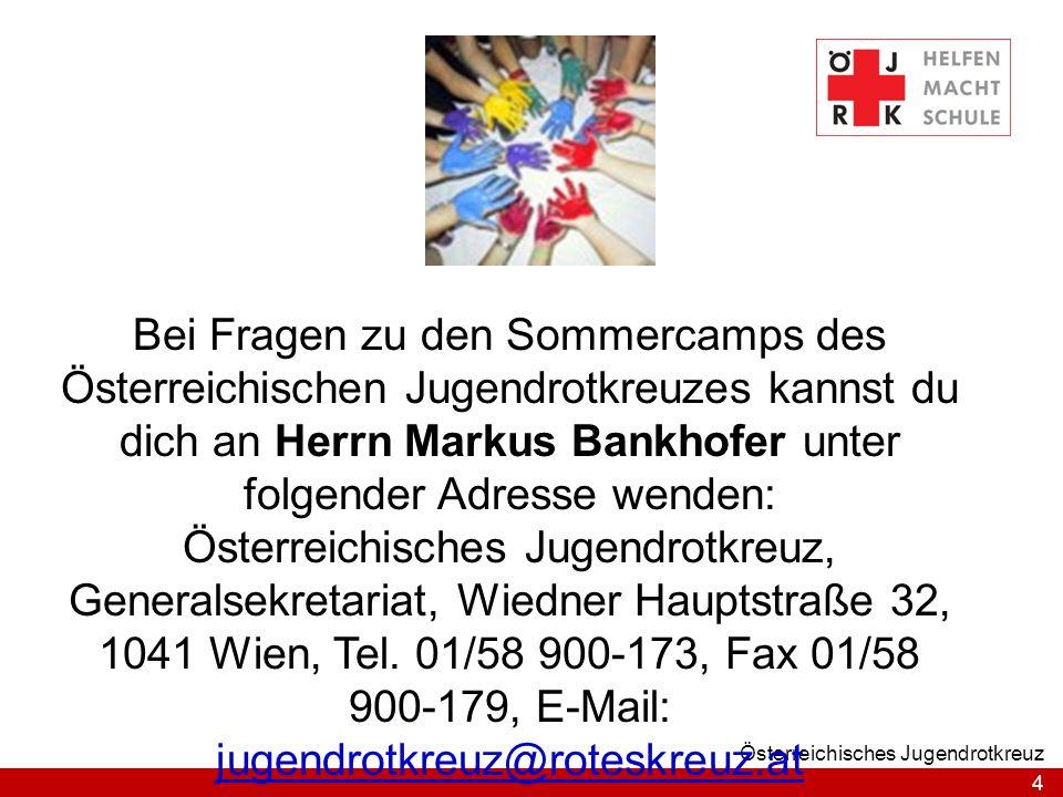 4 Österreichisches Jugendrotkreuz Bei Fragen zu den Sommercamps des Österreichischen Jugendrotkreuzes kannst du dich an Herrn Markus Bankhofer unter folgender Adresse wenden: Österreichisches Jugendrotkreuz, Generalsekretariat, Wiedner Hauptstraße 32, 1041 Wien, Tel.