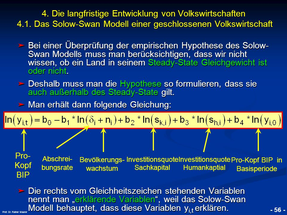 © RAINER MAURER, Pforzheim - 56 - Prof. Dr. Rainer Maurer ➤ Bei einer Überprüfung der empirischen Hypothese des Solow- Swan Modells muss man berücksic