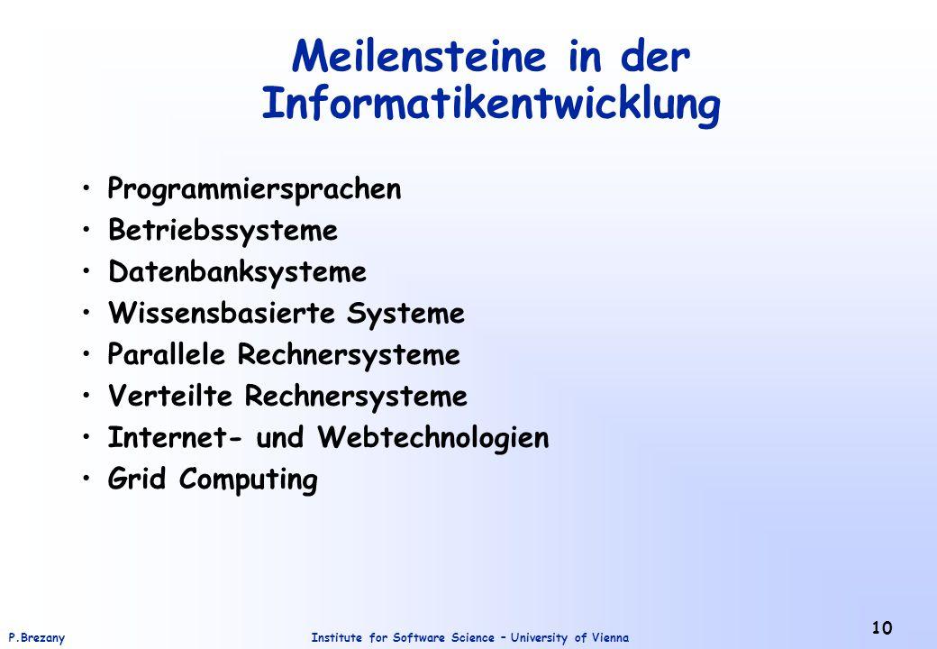 Institute for Software Science – University of ViennaP.Brezany 10 Meilensteine in der Informatikentwicklung Programmiersprachen Betriebssysteme Datenbanksysteme Wissensbasierte Systeme Parallele Rechnersysteme Verteilte Rechnersysteme Internet- und Webtechnologien Grid Computing