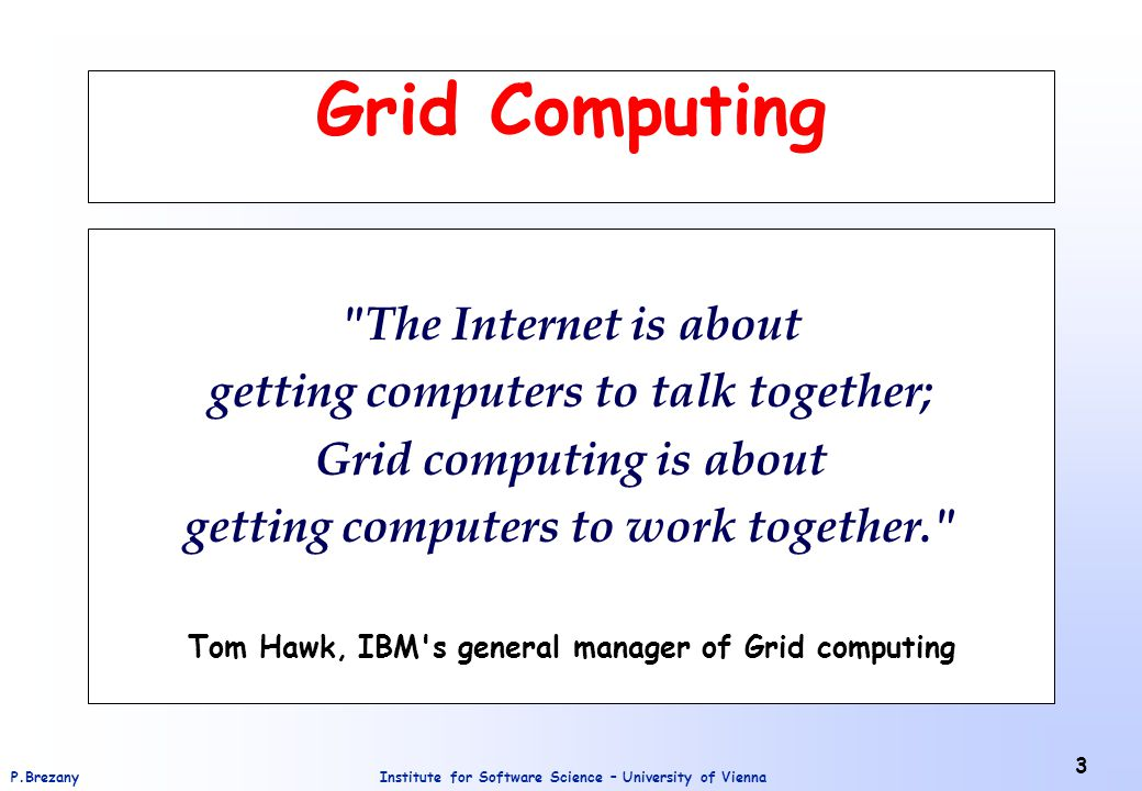 Institute for Software Science – University of ViennaP.Brezany 3 Grid Computing The Internet is about getting computers to talk together; Grid computing is about getting computers to work together. Tom Hawk, IBM s general manager of Grid computing
