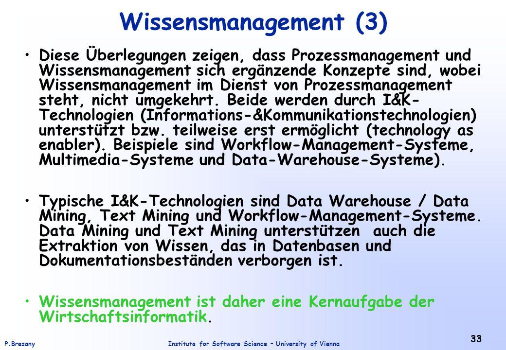 Institute for Software Science – University of ViennaP.Brezany 33 Wissensmanagement (3) Diese Überlegungen zeigen, dass Prozessmanagement und Wissensmanagement sich ergänzende Konzepte sind, wobei Wissensmanagement im Dienst von Prozessmanagement steht, nicht umgekehrt.
