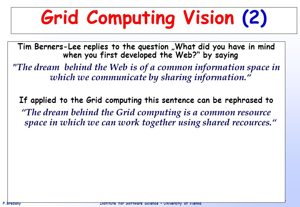 """Institute for Software Science – University of ViennaP.Brezany 4 Grid Computing Vision (2) Tim Berners-Lee replies to the question """"What did you have in mind when you first developed the Web? by saying The dream behind the Web is of a common information space in which we communicate by sharing information. If applied to the Grid computing this sentence can be rephrased to The dream behind the Grid computing is a common resource space in which we can work together using shared recources."""