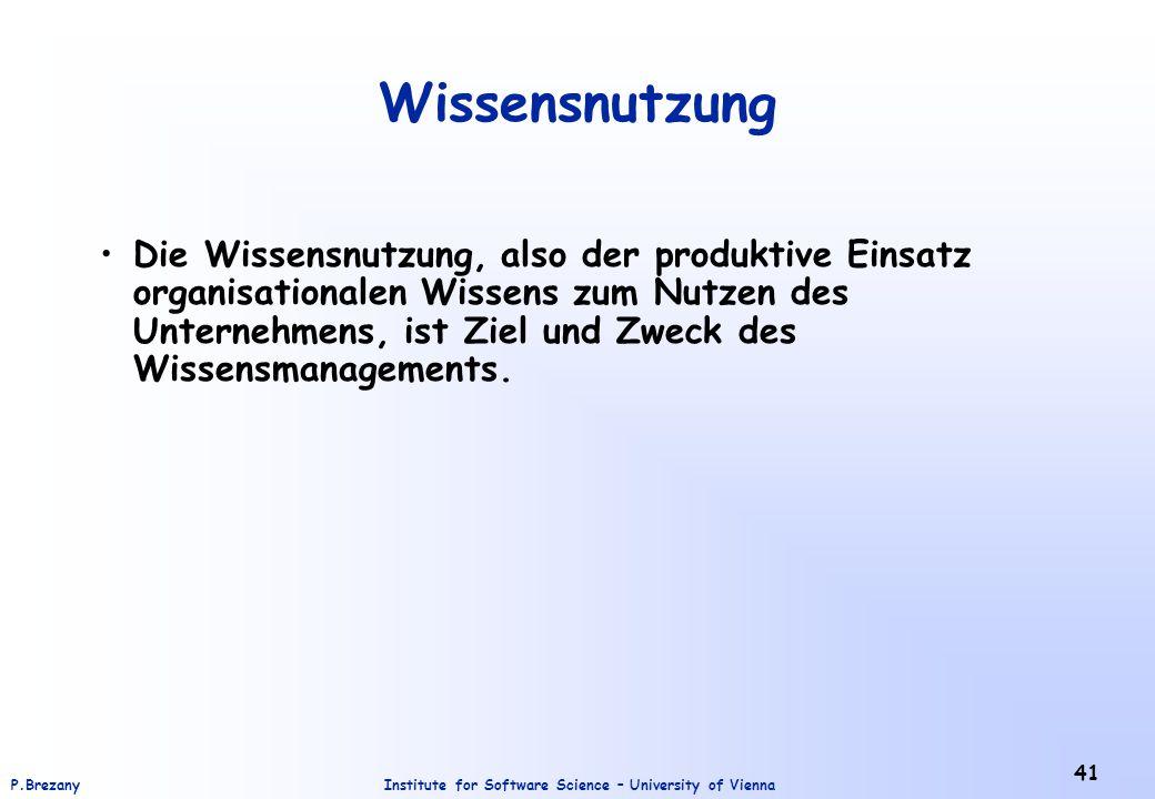 Institute for Software Science – University of ViennaP.Brezany 41 Wissensnutzung Die Wissensnutzung, also der produktive Einsatz organisationalen Wissens zum Nutzen des Unternehmens, ist Ziel und Zweck des Wissensmanagements.
