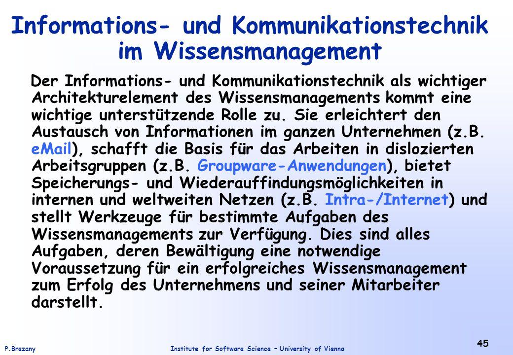 Institute for Software Science – University of ViennaP.Brezany 45 Informations- und Kommunikationstechnik im Wissensmanagement Der Informations- und Kommunikationstechnik als wichtiger Architekturelement des Wissensmanagements kommt eine wichtige unterstützende Rolle zu.