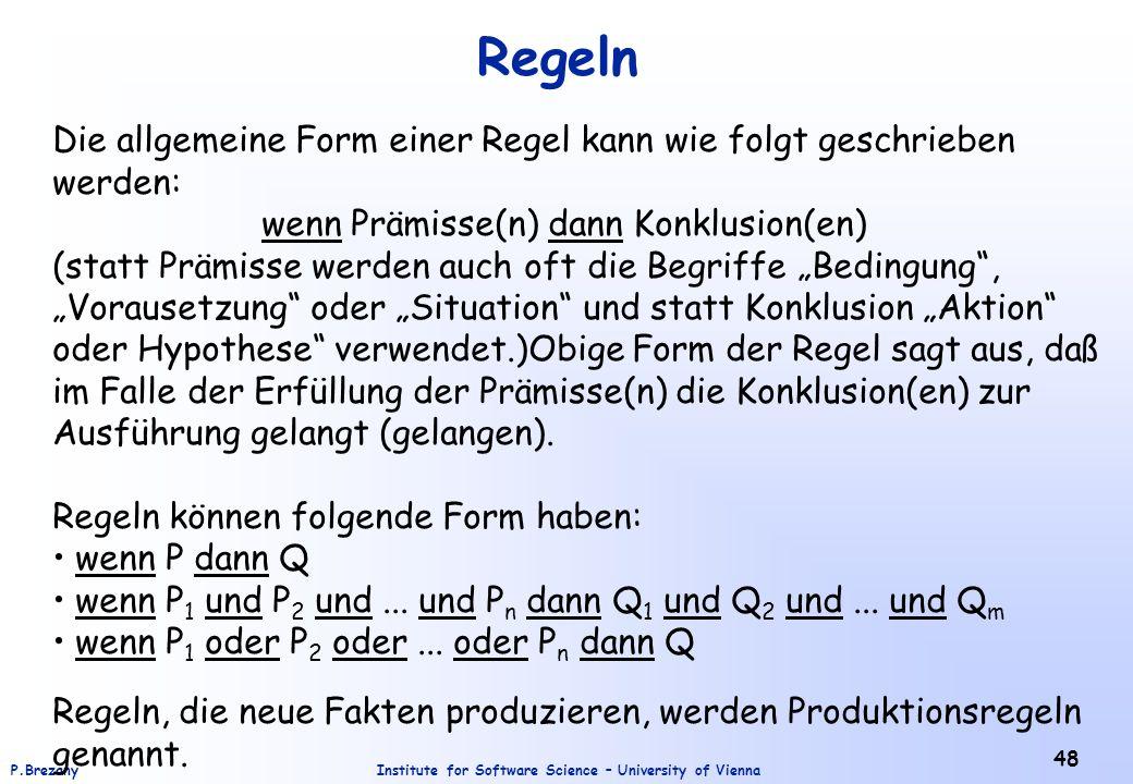 """Institute for Software Science – University of ViennaP.Brezany 48 Regeln Die allgemeine Form einer Regel kann wie folgt geschrieben werden: wenn Prämisse(n) dann Konklusion(en) (statt Prämisse werden auch oft die Begriffe """"Bedingung , """"Vorausetzung oder """"Situation und statt Konklusion """"Aktion oder Hypothese verwendet.)Obige Form der Regel sagt aus, daß im Falle der Erfüllung der Prämisse(n) die Konklusion(en) zur Ausführung gelangt (gelangen)."""