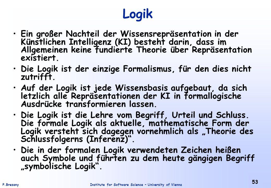 Institute for Software Science – University of ViennaP.Brezany 53 Logik Ein großer Nachteil der Wissensrepräsentation in der Künstlichen Intelligenz (KI) besteht darin, dass im Allgemeinen keine fundierte Theorie über Repräsentation existiert.