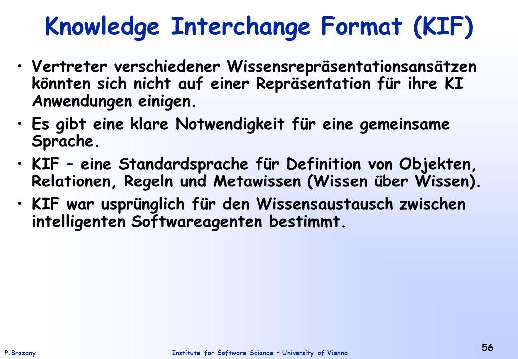 Institute for Software Science – University of ViennaP.Brezany 56 Knowledge Interchange Format (KIF) Vertreter verschiedener Wissensrepräsentationsansätzen könnten sich nicht auf einer Repräsentation für ihre KI Anwendungen einigen.