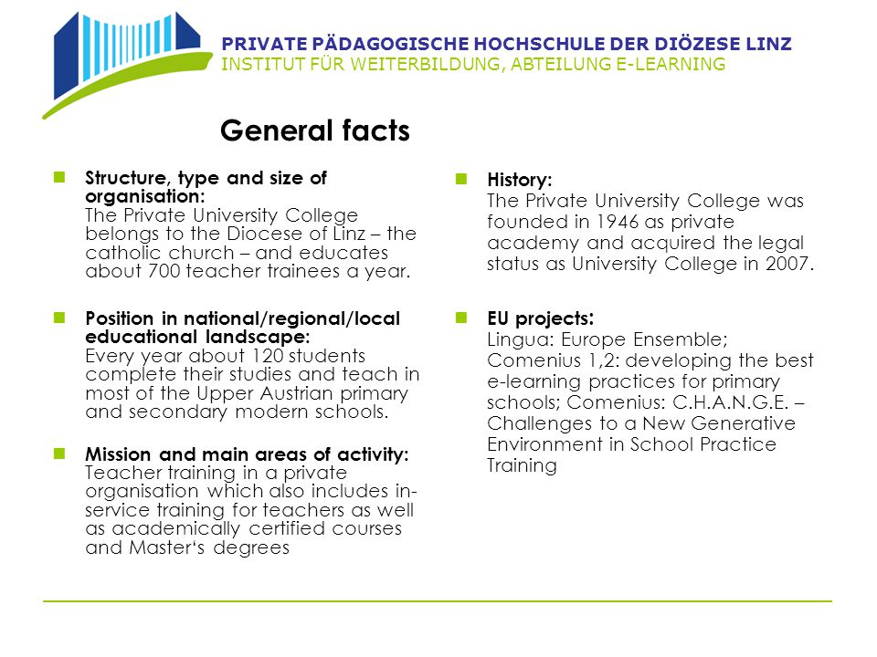 PRIVATE PÄDAGOGISCHE HOCHSCHULE DER DIÖZESE LINZ INSTITUT FÜR WEITERBILDUNG, ABTEILUNG E-LEARNING General facts Structure, type and size of organisation: The Private University College belongs to the Diocese of Linz – the catholic church – and educates about 700 teacher trainees a year.