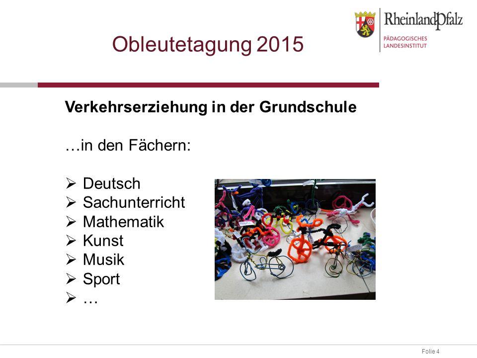 Folie 4 Obleutetagung 2015 Verkehrserziehung in der Grundschule …in den Fächern:  Deutsch  Sachunterricht  Mathematik  Kunst  Musik  Sport  …