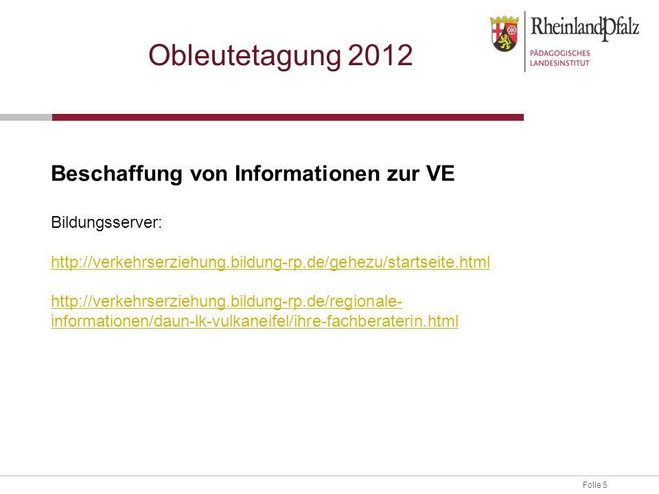 Folie 5 Obleutetagung 2012 Beschaffung von Informationen zur VE Bildungsserver: http://verkehrserziehung.bildung-rp.de/gehezu/startseite.html http://v