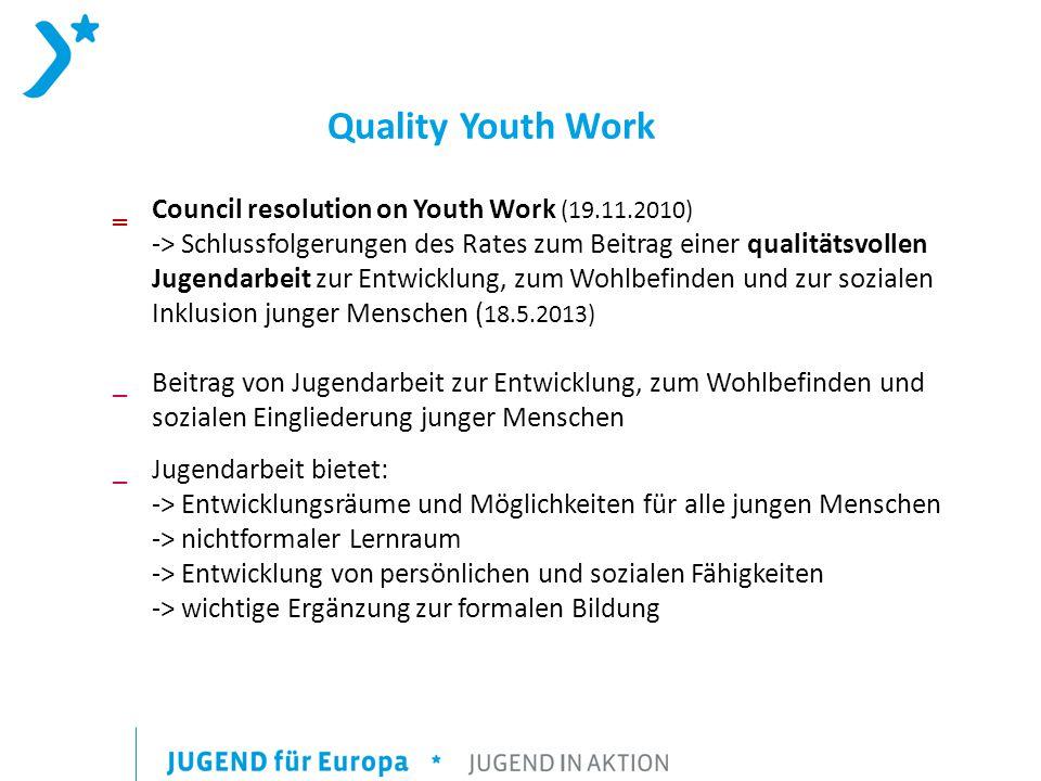 Quality Youth Work ‗Council resolution on Youth Work (19.11.2010) -> Schlussfolgerungen des Rates zum Beitrag einer qualitätsvollen Jugendarbeit zur Entwicklung, zum Wohlbefinden und zur sozialen Inklusion junger Menschen ( 18.5.2013) _Beitrag von Jugendarbeit zur Entwicklung, zum Wohlbefinden und sozialen Eingliederung junger Menschen _Jugendarbeit bietet: -> Entwicklungsräume und Möglichkeiten für alle jungen Menschen -> nichtformaler Lernraum -> Entwicklung von persönlichen und sozialen Fähigkeiten -> wichtige Ergänzung zur formalen Bildung