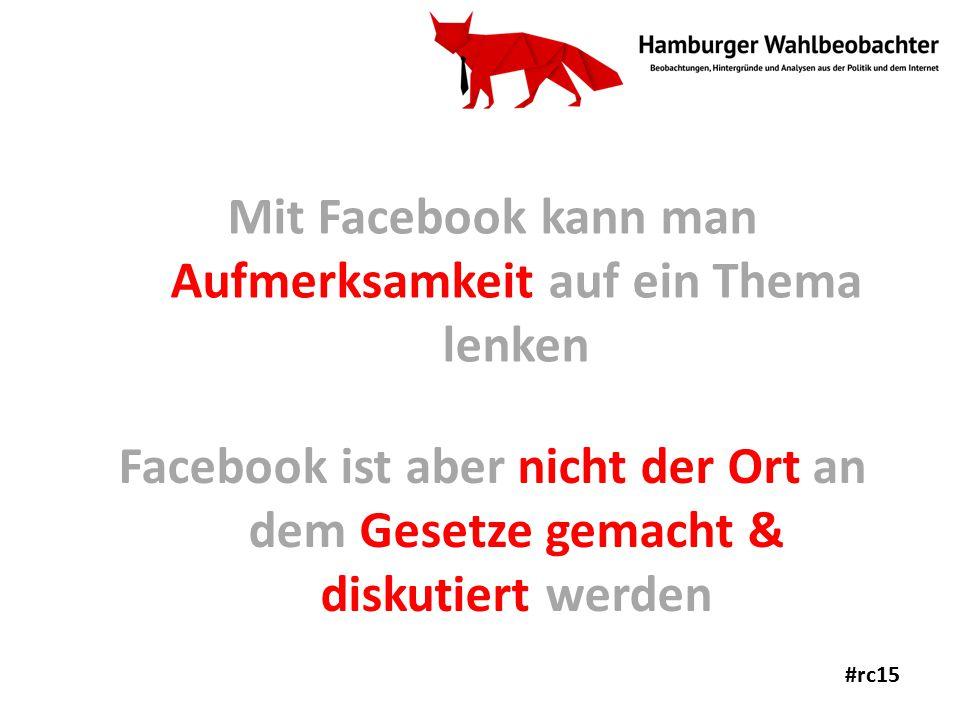Mit Facebook kann man Aufmerksamkeit auf ein Thema lenken Facebook ist aber nicht der Ort an dem Gesetze gemacht & diskutiert werden #rc15