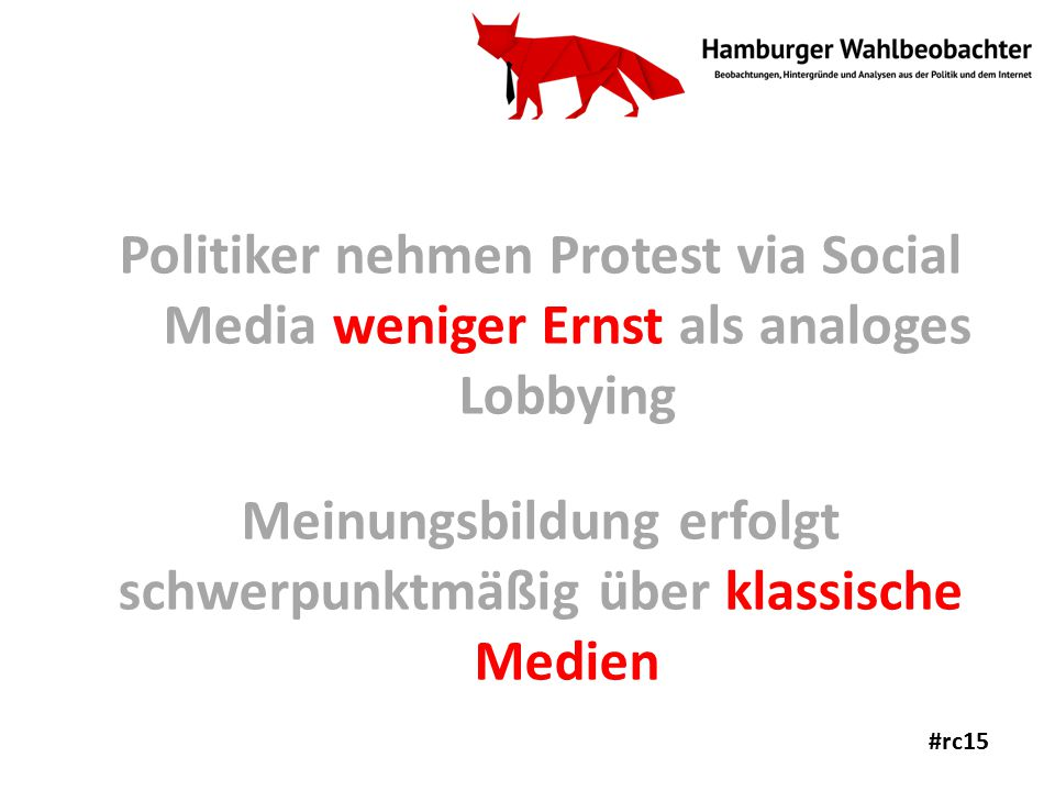 Politiker nehmen Protest via Social Media weniger Ernst als analoges Lobbying Meinungsbildung erfolgt schwerpunktmäßig über klassische Medien #rc15