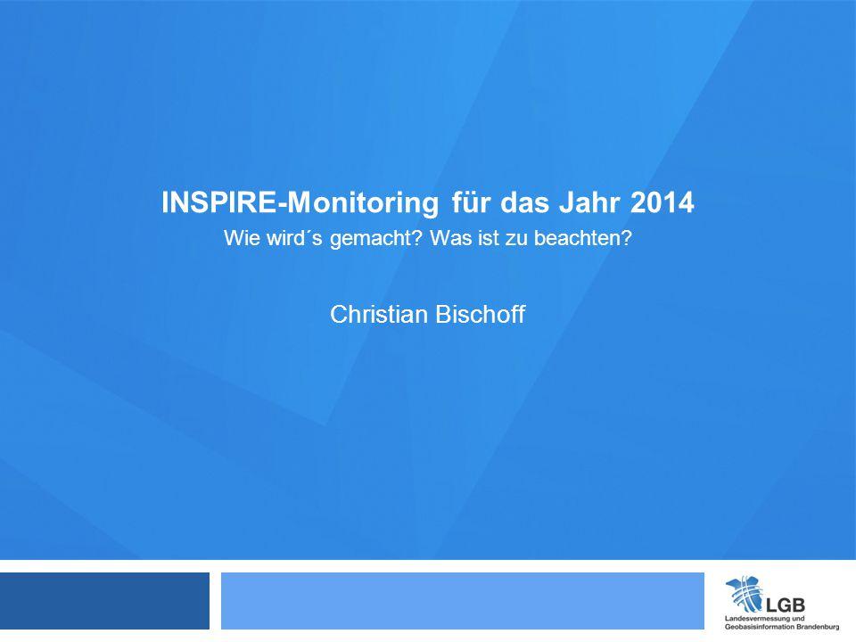 INSPIRE-Monitoring für das Jahr 2014 Wie wird´s gemacht? Was ist zu beachten? Christian Bischoff