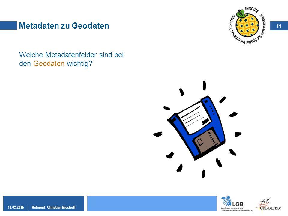 11 13.03.2015Referent: Christian Bischoff Metadaten zu Geodaten Welche Metadatenfelder sind bei den Geodaten wichtig?