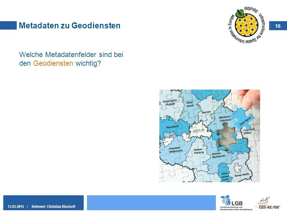 15 13.03.2015Referent: Christian Bischoff Metadaten zu Geodiensten Welche Metadatenfelder sind bei den Geodiensten wichtig?