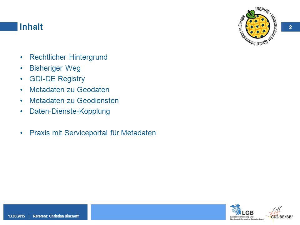 2 13.03.2015Referent: Christian Bischoff Inhalt Rechtlicher Hintergrund Bisheriger Weg GDI-DE Registry Metadaten zu Geodaten Metadaten zu Geodiensten
