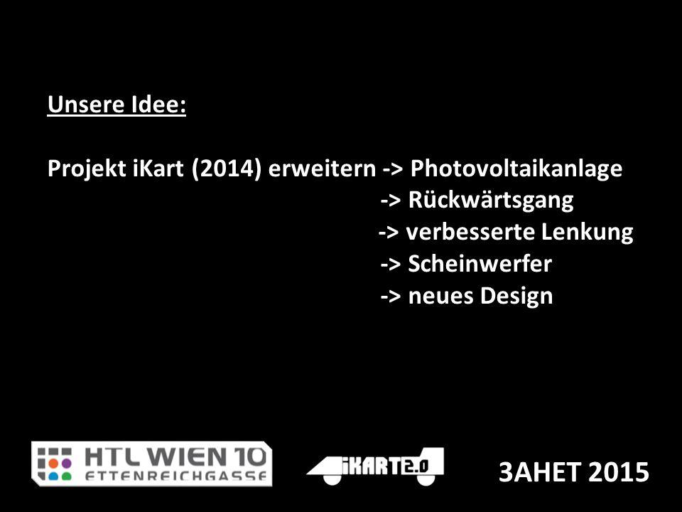 Unsere Idee: Projekt iKart (2014) erweitern -> Photovoltaikanlage -> Rückwärtsgang -> verbesserte Lenkung -> Scheinwerfer -> neues Design