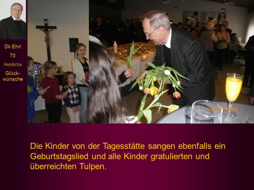 Dk Ehrl 70 Herzliche Glück- wünsche Die Kinder von der Tagesstätte sangen ebenfalls ein Geburtstagslied und alle Kinder gratulierten und überreichten Tulpen.