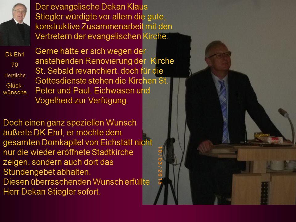 Dk Ehrl 70 Herzliche Glück- wünsche Der evangelische Dekan Klaus Stiegler würdigte vor allem die gute, konstruktive Zusammenarbeit mit den Vertretern der evangelischen Kirche.