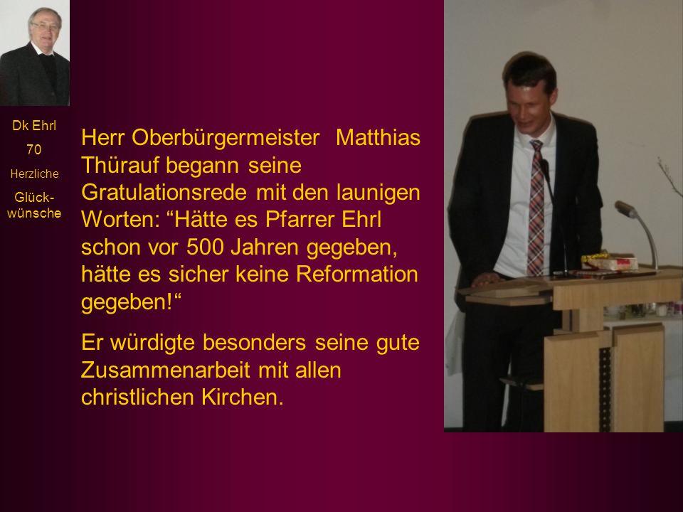 Dk Ehrl 70 Herzliche Glück- wünsche Der evangelische Dekan Klaus Stiegler würdigte vor allem die gute, konstruktive Zusammenarbeit mit den Vertretern