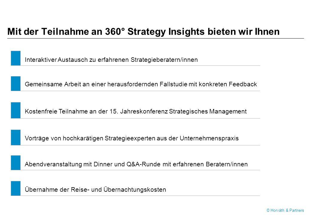 © Horváth & Partners Mit der Teilnahme an 360° Strategy Insights bieten wir Ihnen Interaktiver Austausch zu erfahrenen Strategieberatern/innen Gemeinsame Arbeit an einer herausfordernden Fallstudie mit konkreten Feedback Kostenfreie Teilnahme an der 15.