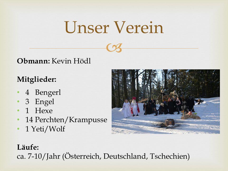  Unser Verein Obmann: Kevin Hödl Mitglieder: 4 Bengerl 3 Engel 1 Hexe 14 Perchten/Krampusse 1 Yeti/Wolf Läufe: ca. 7-10/Jahr (Österreich, Deutschland