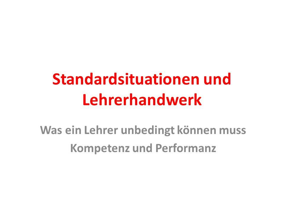 Standardsituationen und Lehrerhandwerk Was ein Lehrer unbedingt können muss Kompetenz und Performanz