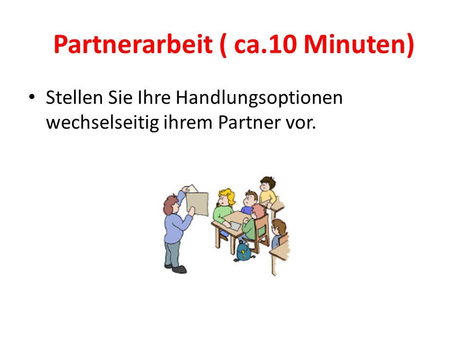 Partnerarbeit ( ca.10 Minuten) Stellen Sie Ihre Handlungsoptionen wechselseitig ihrem Partner vor.