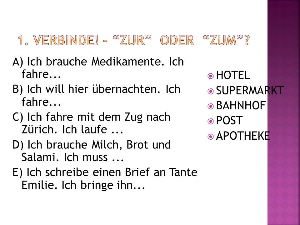 A) Ich brauche Medikamente. Ich fahre... B) Ich will hier übernachten. Ich fahre... C) Ich fahre mit dem Zug nach Zürich. Ich laufe... D) Ich brauche