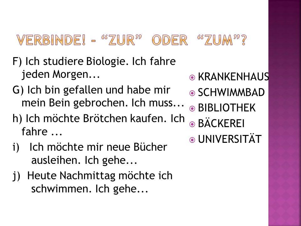 F) Ich studiere Biologie. Ich fahre jeden Morgen... G) Ich bin gefallen und habe mir mein Bein gebrochen. Ich muss... h) Ich möchte Brötchen kaufen. I
