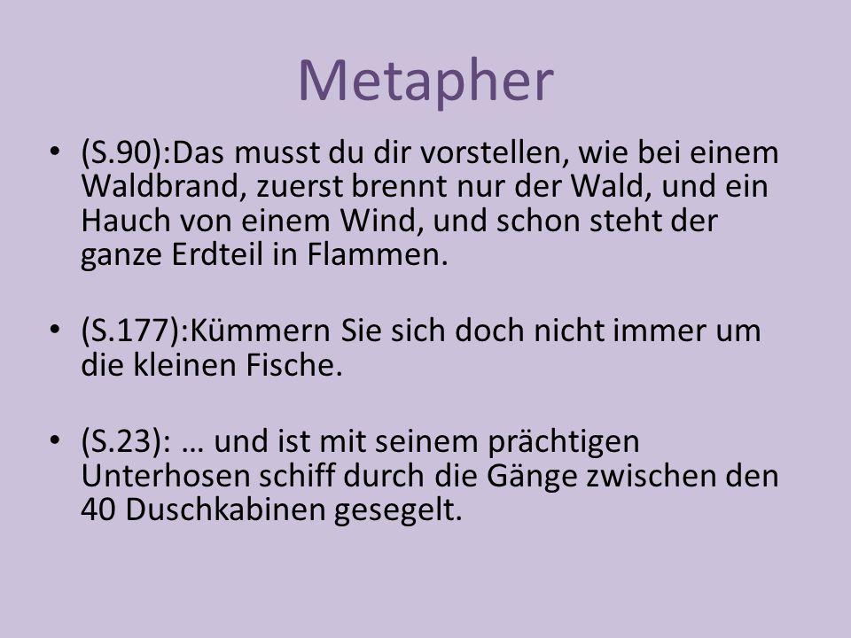 Metapher (S.90):Das musst du dir vorstellen, wie bei einem Waldbrand, zuerst brennt nur der Wald, und ein Hauch von einem Wind, und schon steht der ganze Erdteil in Flammen.