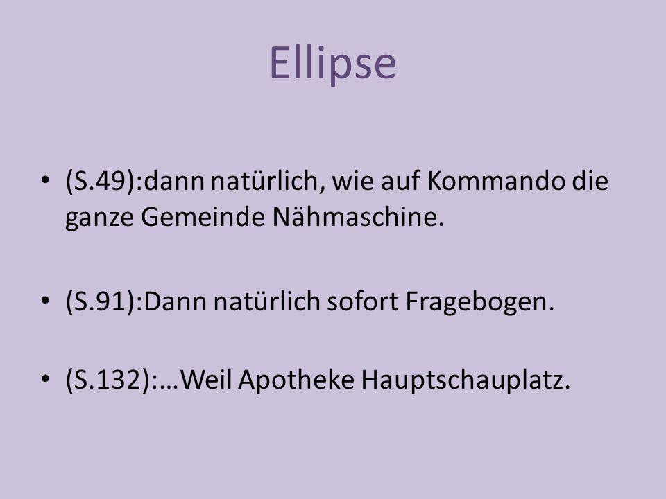Ellipse (S.49):dann natürlich, wie auf Kommando die ganze Gemeinde Nähmaschine.