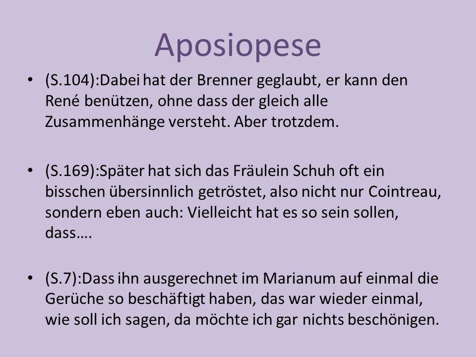 Aposiopese (S.104):Dabei hat der Brenner geglaubt, er kann den René benützen, ohne dass der gleich alle Zusammenhänge versteht.
