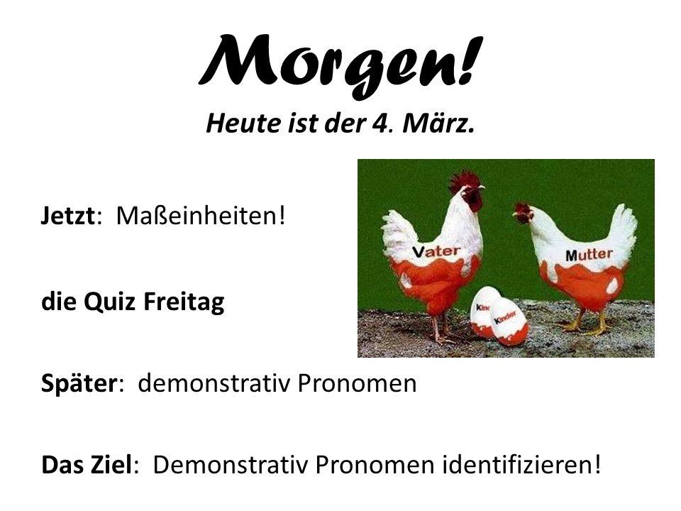 Morgen! Heute ist der 4. März. Jetzt: Maßeinheiten! die Quiz Freitag Später: demonstrativ Pronomen Das Ziel: Demonstrativ Pronomen identifizieren!