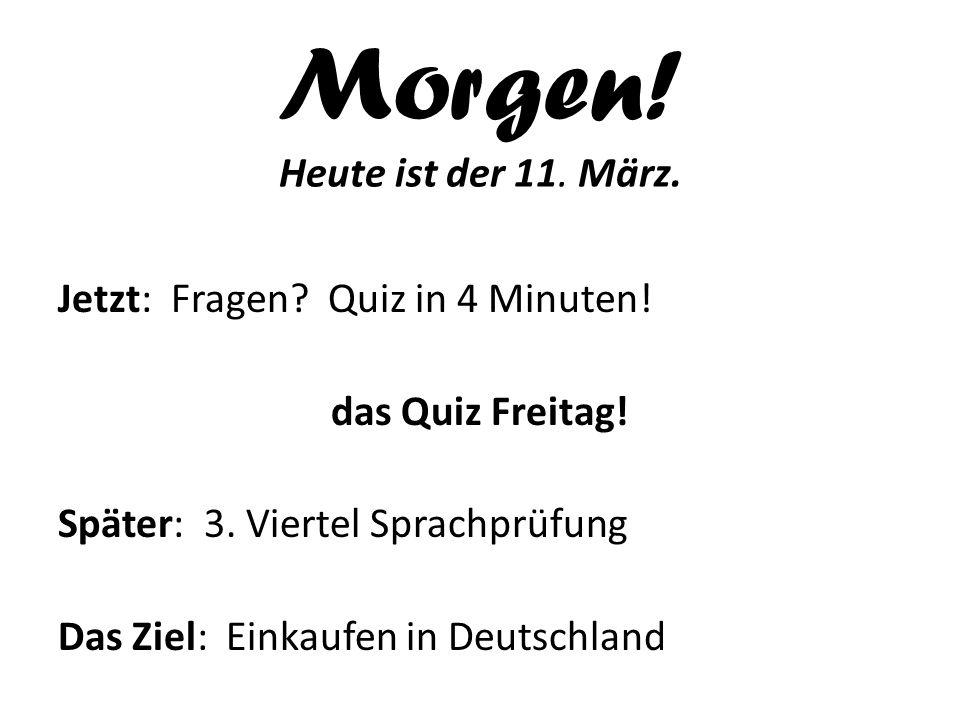 Morgen! Heute ist der 11. März. Jetzt: Fragen? Quiz in 4 Minuten! das Quiz Freitag! Später: 3. Viertel Sprachprüfung Das Ziel: Einkaufen in Deutschlan