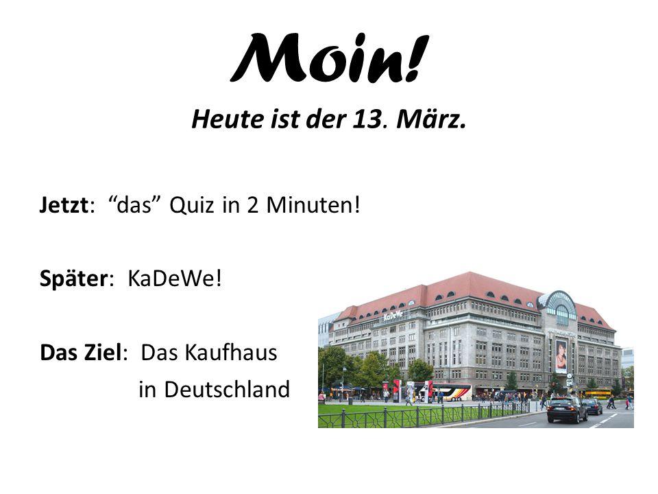 """Moin! Heute ist der 13. März. Jetzt: """"das"""" Quiz in 2 Minuten! Später: KaDeWe! Das Ziel: Das Kaufhaus in Deutschland"""