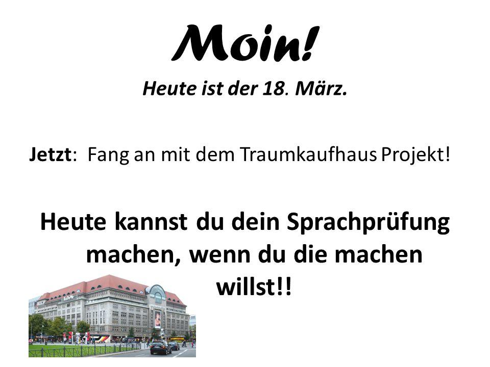 Moin! Heute ist der 18. März. Jetzt: Fang an mit dem Traumkaufhaus Projekt! Heute kannst du dein Sprachprüfung machen, wenn du die machen willst!!
