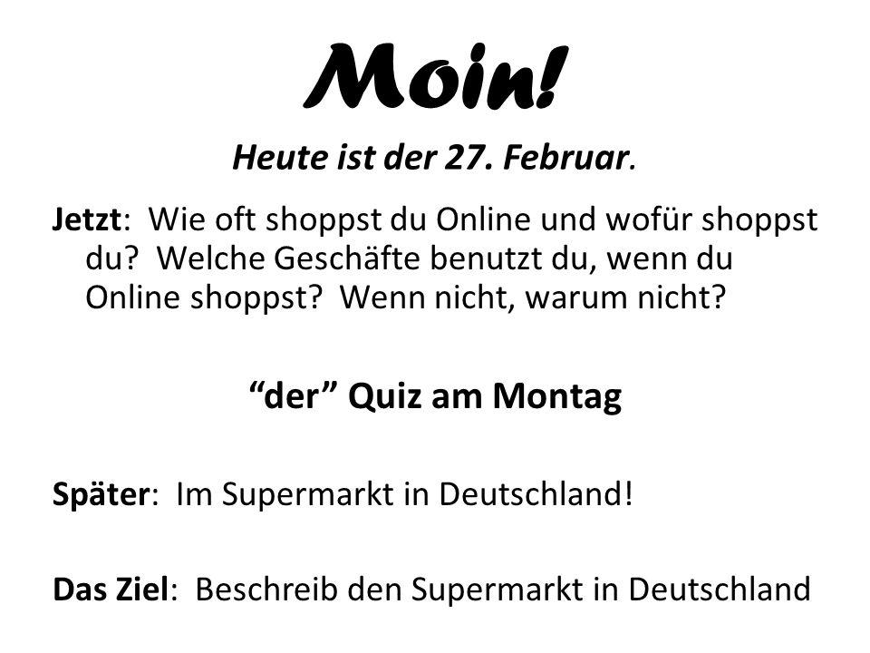 Moin! Heute ist der 27. Februar. Jetzt: Wie oft shoppst du Online und wofür shoppst du? Welche Geschäfte benutzt du, wenn du Online shoppst? Wenn nich