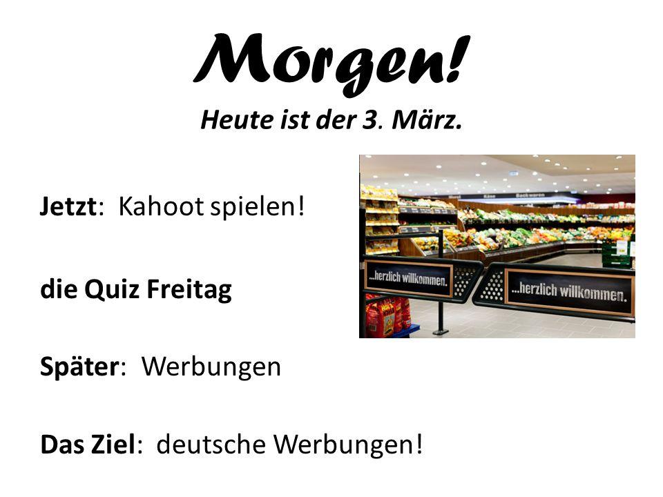 Morgen! Heute ist der 3. März. Jetzt: Kahoot spielen! die Quiz Freitag Später: Werbungen Das Ziel: deutsche Werbungen!